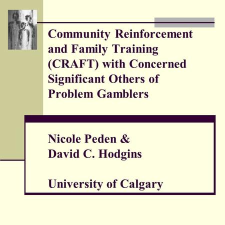 Community Reinforcement and Family Training (CRAFT) with Concerned Significant Others of Problem Gamblers Nicole Peden & David C. Hodgins University of.