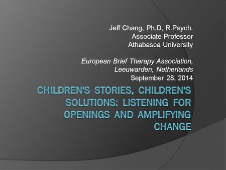 Jeff Chang, Ph.D, R.Psych. Associate Professor Athabasca University European Brief Therapy Association, Leeuwarden, Netherlands September 28, 2014.