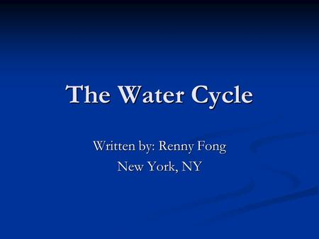 The Water Cycle Written by: Renny Fong New York, NY.