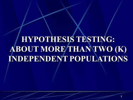 1 HYPOTHESIS TESTING: ABOUT MORE THAN TWO (K) INDEPENDENT POPULATIONS.