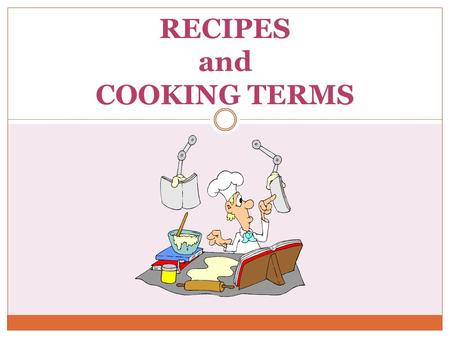 RECIPES and COOKING TERMS. What is needed for a good recipe? Ingredients Directions Equipment Temperature Terms Servings/Yield.
