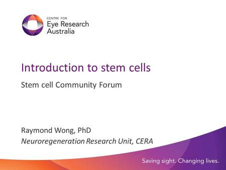 Introduction to stem cells Stem cell Community Forum Raymond Wong, PhD Neuroregeneration Research Unit, CERA.