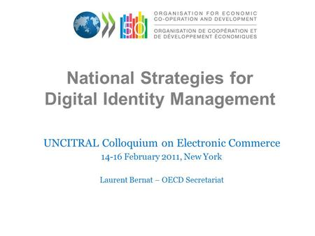 National Strategies for Digital Identity Management UNCITRAL Colloquium on Electronic Commerce 14-16 February 2011, New York Laurent Bernat – OECD Secretariat.