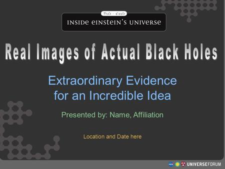 Real Images of Actual Black Holes Extraordinary Evidence for an Incredible Idea Presented by: Name, Affiliation.