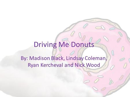 Driving Me Donuts By: Madison Black, Lindsay Coleman, Ryan Kercheval and Nick Wood.