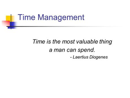 Time Management Time is the most valuable thing a man can spend. - Laertius Diogenes.