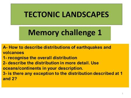 TECTONIC LANDSCAPES Memory challenge 1 1 A- How to describe distributions of earthquakes and volcanoes 1- recognise the overall distribution 2- describe.