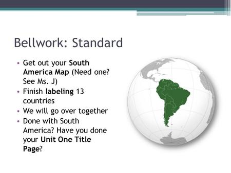 Bellwork: Standard Get out your South America Map (Need one? See Ms. J) Finish labeling 13 countries We will go over together Done with South America?