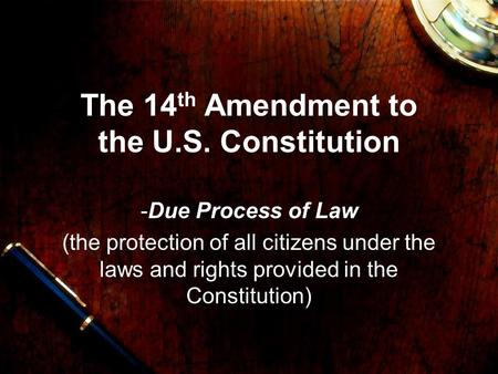 The 14 th Amendment to the U.S. Constitution -Due Process of Law (the protection of all citizens under the laws and rights provided in the Constitution)