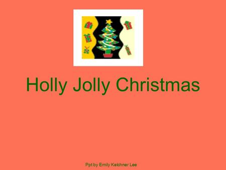 Holly Jolly Christmas Ppt by Emily Kelchner Lee. Have a holly jolly Christmas, It's the best time of the year. I don't know if there'll be snow, But have.