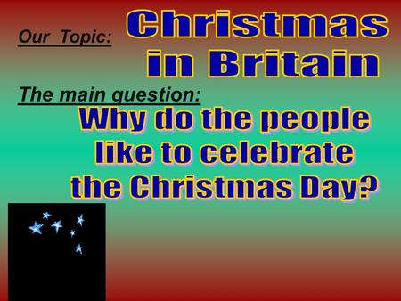 Our Topic: The main question: It is celebrated on the 25 th of December. It is celebrated on the 25 th of December.. It is the greatest holiday in Britain.