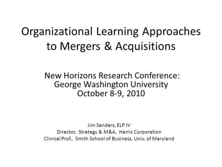Organizational Learning Approaches to Mergers & Acquisitions New Horizons Research Conference: George Washington University October 8-9, 2010 Jim Sanders,
