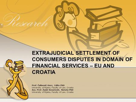 EXTRAJUDICIAL SETTLEMENT OF CONSUMERS DISPUTES IN DOMAIN OF FINANCIAL SERVICES – EU AND CROATIA Prof. Čulinović-Herc, Edita PhD University of Rijeka, Faculty.