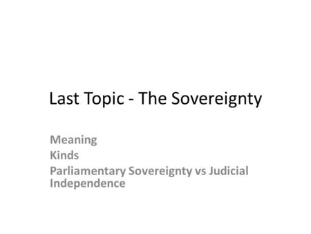 Last Topic - The Sovereignty Meaning Kinds Parliamentary Sovereignty vs Judicial Independence.