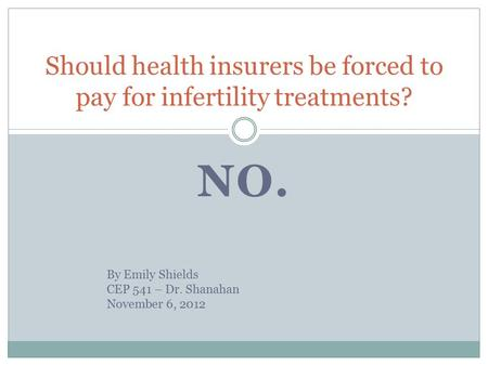 NO. Should health insurers be forced to pay for infertility treatments? By Emily Shields CEP 541 – Dr. Shanahan November 6, 2012.