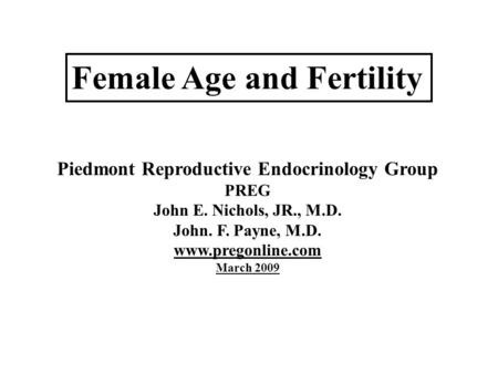 Female Age and Fertility Piedmont Reproductive Endocrinology Group PREG John E. Nichols, JR., M.D. John. F. Payne, M.D. www.pregonline.com March 2009.