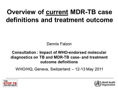 Overview of current MDR-TB case definitions and treatment outcome Dennis Falzon Consultation : Impact of WHO-endorsed molecular diagnostics on TB and MDR-TB.