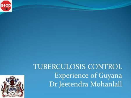 TUBERCULOSIS CONTROL Experience of Guyana Dr Jeetendra Mohanlall.