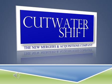 "CUTWATER SHIFT THE NEW MERGERS & ACQUISITIONS COMPANY We Serve the ""Merged Entity"""