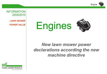 INFORMATION 2009/2010 Engine Engines LAWN MOWER POWER VALUE New lawn mower power declarations according the new machine directive.