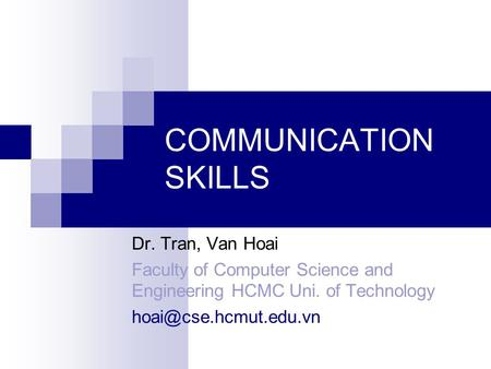 COMMUNICATION SKILLS Dr. Tran, Van Hoai Faculty of Computer Science and Engineering HCMC Uni. of Technology
