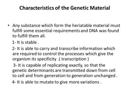 Characteristics of the Genetic Material Any substance which form the heriatable material must fulfill some essential requirements and DNA was found to.