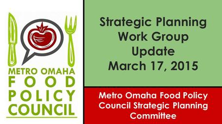 Strategic Planning Work Group Update March 17, 2015 Metro Omaha Food Policy Council Strategic Planning Committee.