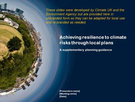Achieving resilience to climate risks through local plans & supplementary planning guidance [ Presenters name] [Meeting name] [Date] These slides were.
