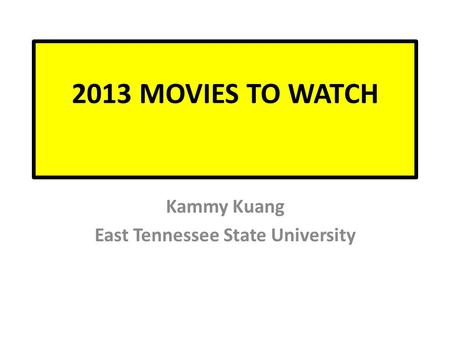 2013 MOVIES TO WATCH Kammy Kuang East Tennessee State University.