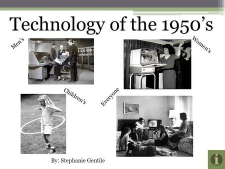 Technology of the 1950's Men's Women's Children's Everyone By: Stephanie Gentile.
