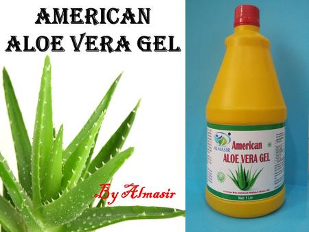 American Aloe Vera Gel By Almasir. Extracted From Freshly Harvested Mature leaves  Produced from fresh and matured Aloe Vera leaves  Obtained from most.