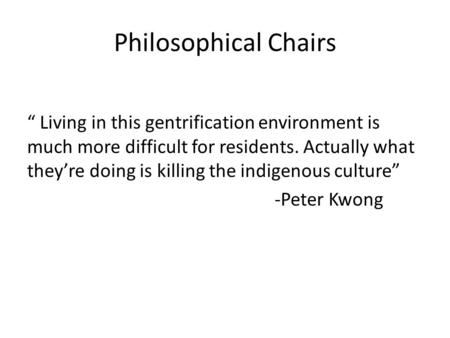 "Philosophical Chairs "" Living in this gentrification environment is much more difficult for residents. Actually what they're doing is killing the indigenous."