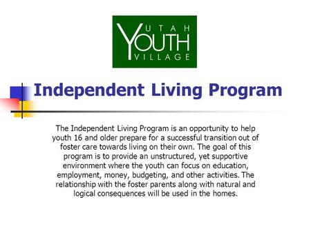 Independent Living Program The Independent Living Program is an opportunity to help youth 16 and older prepare for a successful transition out of foster.