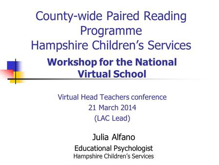 County-wide Paired Reading Programme Hampshire Children's Services Virtual Head Teachers conference 21 March 2014 (LAC Lead) Workshop for the National.