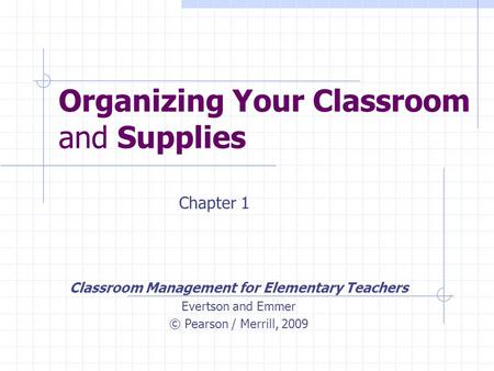 Organizing Your Classroom and Supplies Classroom Management for Elementary Teachers Evertson and Emmer © Pearson / Merrill, 2009 Chapter 1.