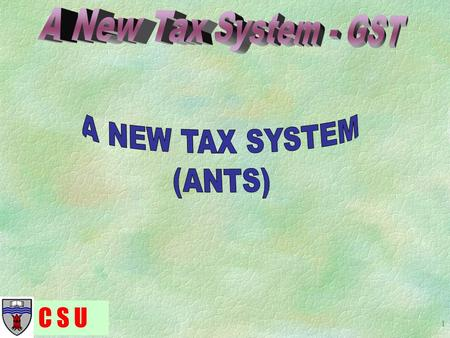C S U 1. 2 A New Tax System is the name given to the range of new tax reforms due to commence on 1 July 2000. Major elements of ANTS include; – Pay As.