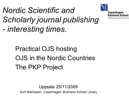 Nordic Scientific and Scholarly journal publishing - interesting times. Practical OJS hosting OJS in the Nordic Countries The PKP Project Uppsala 25/11/2009.