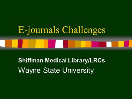 E-journals Challenges Shiffman Medical Library/LRCs Wayne State University.
