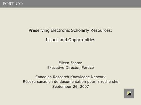 Preserving Electronic Scholarly Resources: Issues and Opportunities Eileen Fenton Executive Director, Portico Canadian Research Knowledge Network Réseau.
