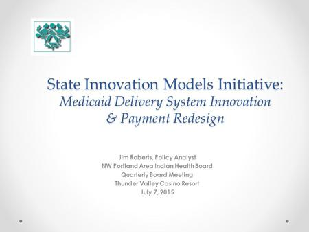 State Innovation Models Initiative: Medicaid Delivery System Innovation & Payment Redesign Jim Roberts, Policy Analyst NW Portland Area Indian Health Board.