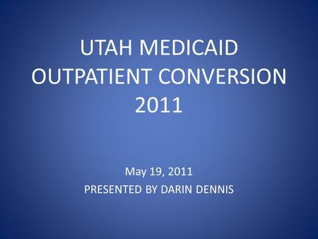 UTAH MEDICAID OUTPATIENT CONVERSION 2011 May 19, 2011 PRESENTED BY DARIN DENNIS.