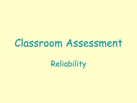Classroom Assessment Reliability. Classroom Assessment Reliability Reliability = Assessment Consistency. –Consistency within teachers across students.