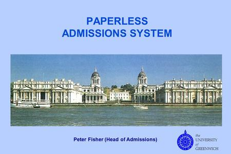 The UNIVERSITY of GREENWICH PAPERLESS ADMISSIONS SYSTEM Peter Fisher (Head of Admissions)