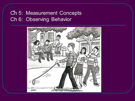 Ch 5: Measurement Concepts Ch 6: Observing Behavior.
