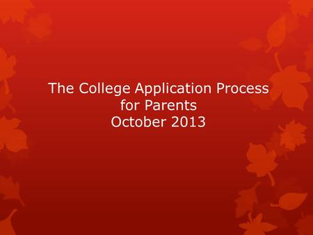The College Application Process for Parents October 2013.