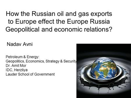 How the Russian oil and gas exports to Europe effect the Europe Russia Geopolitical and economic relations? Nadav Avni Petroleum & Energy: Geopolitics,