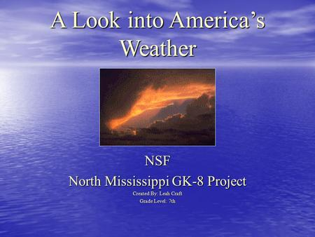 A Look into America's Weather NSF North Mississippi GK-8 Project Created By: Leah Craft Grade Level: 7th.