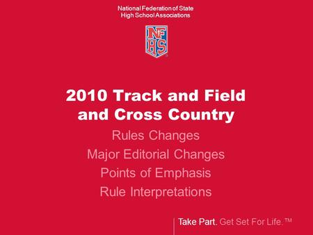 Take Part. Get Set For Life.™ National Federation of State High School Associations 2010 Track and Field and Cross Country Rules Changes Major Editorial.