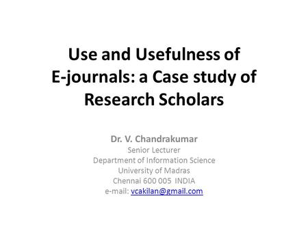 Use and Usefulness of E-journals: a Case study of Research Scholars Dr. V. Chandrakumar Senior Lecturer Department of Information Science University of.