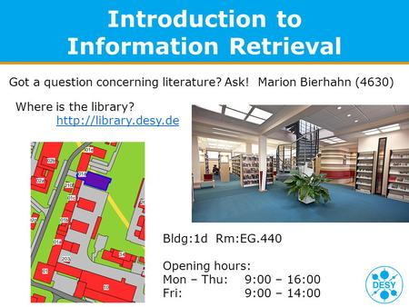 Introduction to Information Retrieval Got a question concerning literature? Ask! Marion Bierhahn (4630) Where is the library?  Bldg:1d.